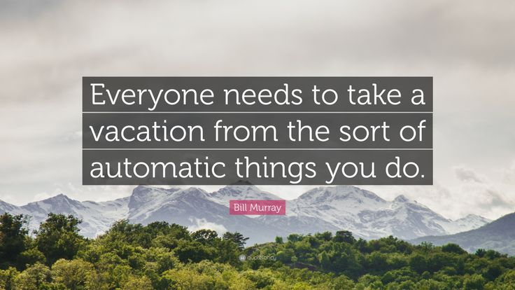 "Bill Murray Quote: ""Everyone needs to take a vacation from the sort of automatic things you do."""