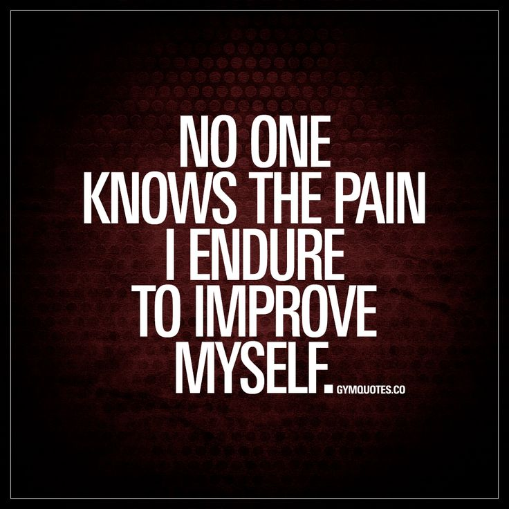 """""""No one knows the pain I endure to improve myself."""" Every single one of us work hard and struggle to improve ourselves. We battle it out in the gym. Hour after hour, day after day – all throughout the year to become better, stronger, healthier. And no one knows the pain and sacrifices that we go through. But we do it. For ourselves. Because we love it. Because we love the results. Because we love feeling good about ourselves. Because we love working hard and being the best that we can be."""