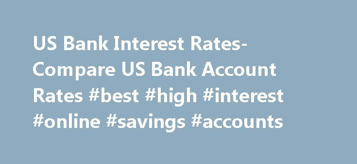 US Bank Interest Rates- Compare US Bank Account Rates #best #high #interest #online #savings #accounts http://savings.remmont.com/us-bank-interest-rates-compare-us-bank-account-rates-best-high-interest-online-savings-accounts/  United States Interest Rates Consumer Banking in the US The US is a diversified banking...