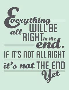 """""""Everything will be alright in the end. If it's not alright, then it's not the end yet"""" - The Best Exotic Marigold Hotel"""