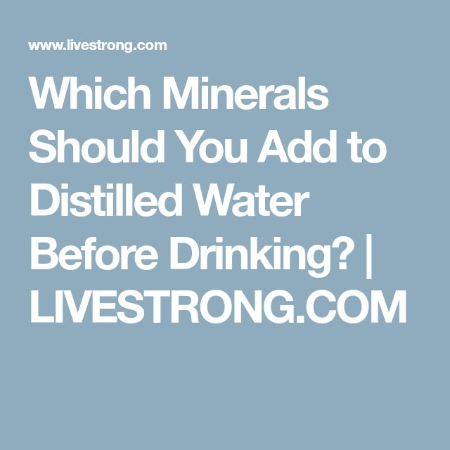 Which Minerals Should You Add to Distilled Water Before Drinking?   LIVESTRONG.COM