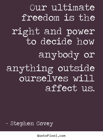 Our ultimate freedom is the right and power to decide.. Stephen Covey good inspirational quotes