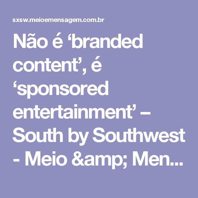 Não é 'branded content', é 'sponsored entertainment' – South by Southwest - Meio & Mensagem