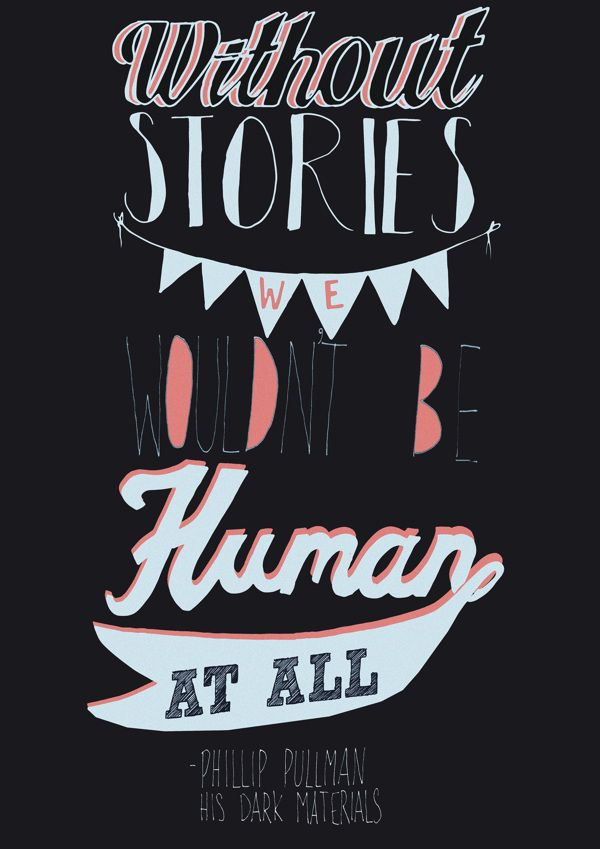 """""""Without stories, we wouldn't be human at all."""" ~Phillip Pullman, His Dark Materials Everyone Loves a Good Quote by Sarah Frost, via Behance"""