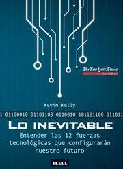 Lo inevitable : entender las 12 fuerzas tecnológicas que configurarán nuestro futuro / Kevin Kelly ; [traductor, Juan Carlos Ruiz Franco].-- 1ª ed.-- Zaragoza : Teell Editorial, D.L. 2017. Kevin Kelly ofrece una hoja de ruta optimista para el futuro, mostrando cómo los cambios que vienen en nuestras vidas -desde la realidad virtual en el hogar a una economía a la carta, hasta la inteligencia artificial incrustada en todo lo que fabricamos- pueden ser entendidas como el resultado de unas…