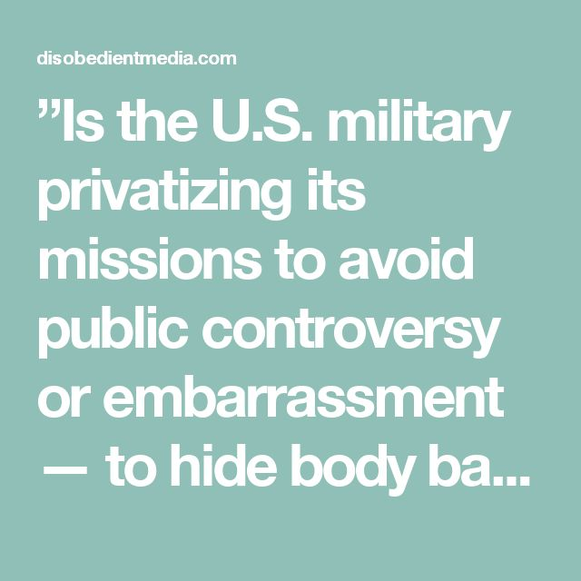 """""""Is the U.S. military privatizing its missions to avoid public controversy or embarrassment — to hide body bags from the media and shield the military from public opinion?""""… """"the contractors… don't have to follow the same chain of command, the military code of conduct may or may not apply, the accountability is absent and the transparency is absent — but the money keeps flowing."""""""