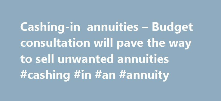 Cashing-in annuities – Budget consultation will pave the way to sell unwanted annuities #cashing #in #an #annuity http://ghana.remmont.com/cashing-in-annuities-budget-consultation-will-pave-the-way-to-sell-unwanted-annuities-cashing-in-an-annuity/  Cashing-in annuities Budget consultation will pave the way to sell unwanted annuities 15th March 2015 The pensions revolution rolls on! Pension freedoms extended to current pensioners too At last, some hope for millions of people trapped in…