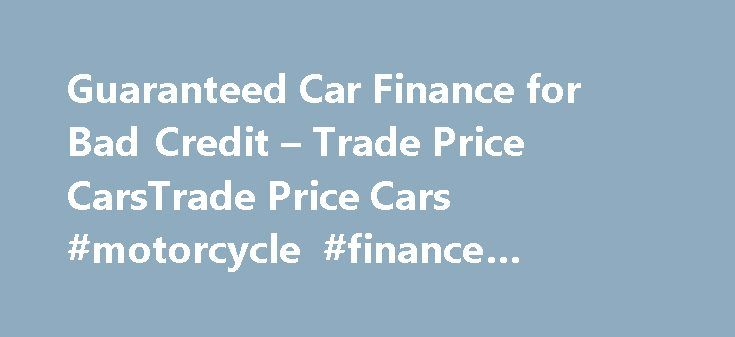Guaranteed Car Finance for Bad Credit – Trade Price CarsTrade Price Cars #motorcycle #finance #calculator http://finance.remmont.com/guaranteed-car-finance-for-bad-credit-trade-price-carstrade-price-cars-motorcycle-finance-calculator/  #guaranteed car finance # Guaranteed Car Finance Guaranteed Car Finance with Trade Price Cars? Sadly no Car Finance Dealer, Credit Broker or Finance Company can Guarantee Car Finance. You may see advertisements on the market, online or in the press for…