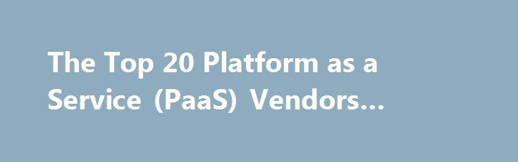 """The Top 20 Platform as a Service (PaaS) Vendors #paas #vendors http://kentucky.remmont.com/the-top-20-platform-as-a-service-paas-vendors-paas-vendors/  # If not for the platform, there would be no apps, and no need for cloud infrastructure. There are many cloud platforms to choose from, all of which in one way or another help developers build and deploy their applications to the cloud. The cloud platform is the """"shake"""" to the cloud infrastructure's """"bake."""" The goal is to be able to quickly…"""
