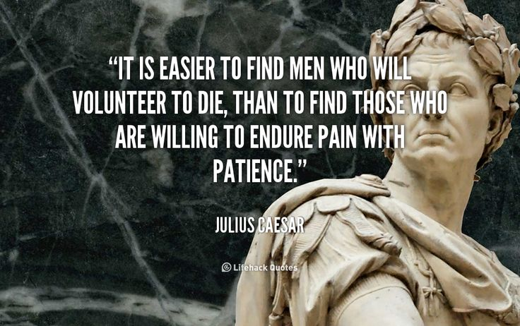 It is easier to find men who will volunteer to die, than to find those who are willing to endure pain with patience. - Julius Caesar at Lifehack Quotes  Julius Caesar at quotes.lifehack.org/by-author/julius-caesar/