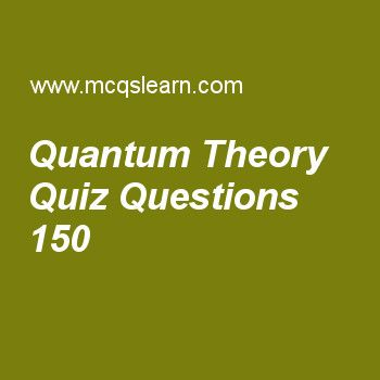 Learn quiz on quantum theory, chemistry quiz 150 to practice. Free chemistry MCQs questions and answers to learn quantum theory MCQs with answers. Practice MCQs to test knowledge on quantum theory, kinetic molecular theory of gases, chemical combinations, liquid crystals, molar volume worksheets.  Free quantum theory worksheet has multiple choice quiz questions as frequency is measured for, answer key with choices as one minute, one hour, one second and one millisecond to test study…
