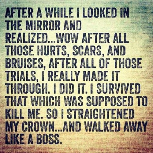 """I like much in this quotation ...not the least the part about the crown.    """"After a while I looked in the mirror and realized ..wow after all those hurts, scars and bruises, after all of those trials,  I really made it through. I did it. I survived that which was supposed to kill me.  So I straightened my crown ..and walked way like a boss."""""""