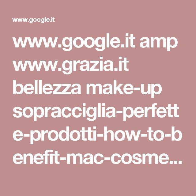 www.google.it amp www.grazia.it bellezza make-up sopracciglia-perfette-prodotti-how-to-benefit-mac-cosmetics%3Famp%3Dtrue