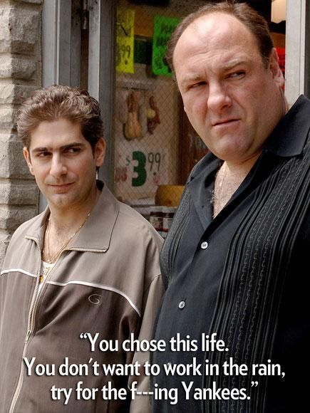 """""""You chose this life. You don't want to work in the rain, try for the f---ing Yankees.""""  Tony Soprano to protégé Christopher Moltisanti"""