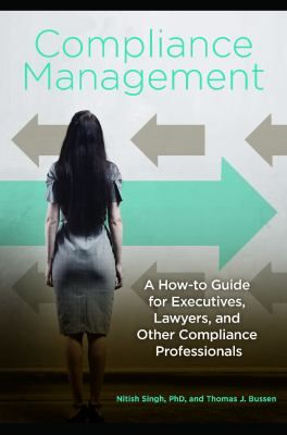 """Singh, Nitish. """"Compliance management : a how-to guide for executives, lawyers, and other compliance professionals"""". Santa Barbara, California : Praeger, 2015. Location: 11.10-SIN IESE Library Barcelona"""