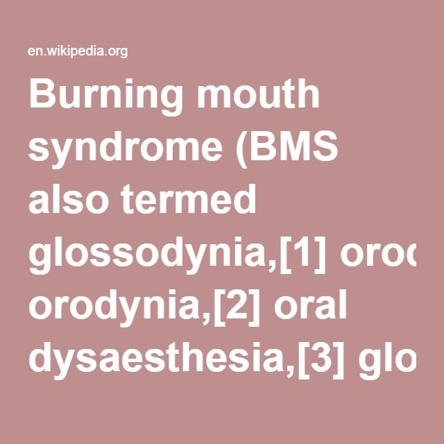 Burning mouth syndrome (BMS also termed glossodynia,[1] orodynia,[2] oral dysaesthesia,[3] glossopyrosis,[3] stomatodynia,[1] burning tongue,[4] stomatopyrosis,[3] sore tongue,[3] burning tongue syndrome,[5] burning mouth,[3] or sore mouth)[6] is the complaint of a burning sensation in the mouth where no underlying dental or medical cause can be identified and no oral signs are found.[3]