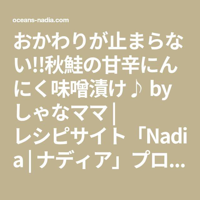 おかわりが止まらない!!秋鮭の甘辛にんにく味噌漬け♪ by しゃなママ   レシピサイト「Nadia   ナディア」プロの料理を無料で検索