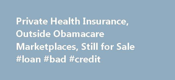 Private Health Insurance, Outside Obamacare Marketplaces, Still for Sale #loan #bad #credit http://insurance.remmont.com/private-health-insurance-outside-obamacare-marketplaces-still-for-sale-loan-bad-credit/  #private health insurance # In the months and weeks leading up to March 31, the Obama administration pushed the message through press releases, tweets and blog posts that the last day in March was the final opportunity to get health insurance in 2014. A White House blog post on Monday…