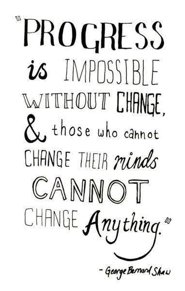 Progress is impossible without change and those who cannot change their minds cannot change anything #wisdom