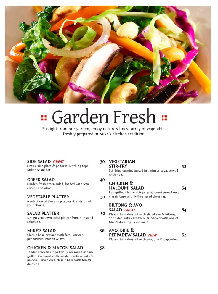 Garden Fresh Straight from our garden, enjoy nature's finest array of vegetables freshly prepared in Mike's Kitchen tradition - Halaal Menu.