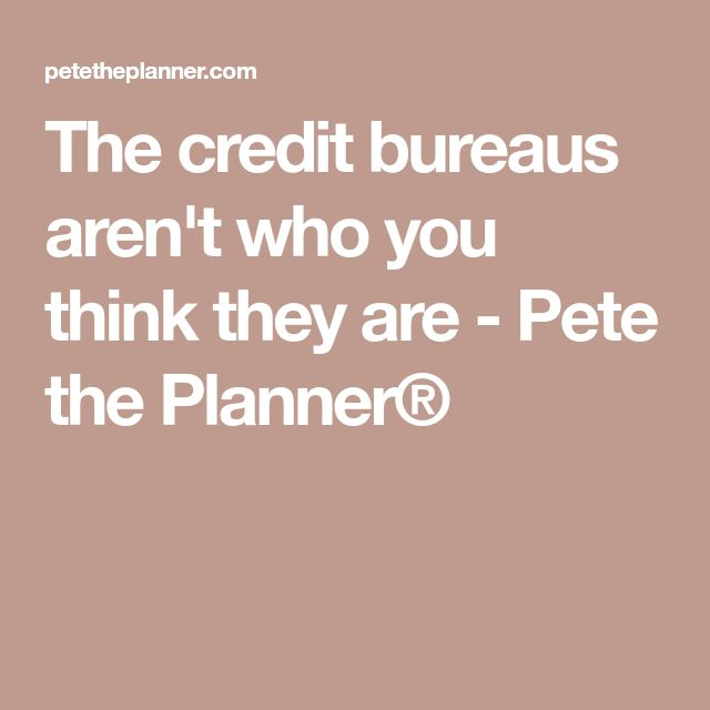 The credit bureaus aren't who you think they are - Pete the Planner®