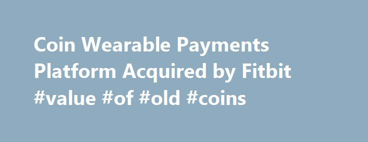 Coin Wearable Payments Platform Acquired by Fitbit #value #of #old #coins http://coin.remmont.com/coin-wearable-payments-platform-acquired-by-fitbit-value-of-old-coins/  #onlycoin # Coin Wearable Payments Platform Acquired by Fitbit Dear Coin Community, Ever since Coin was founded four years ago, our team has been driven to develop technology that makes payments more simple and secure. Today, we are pleased to announce that Coin's wearable payments platform has been acquired by Fitbit (NYSE…