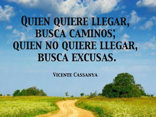 ... Quien quiere llegar busca caminos, quien no quiere llegar, busca excusas. Vicente Cassanya.