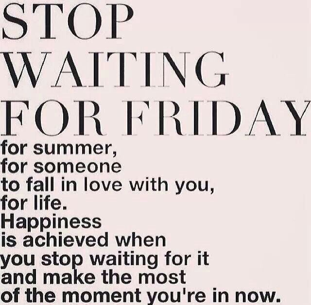 stop waiting for friday. for summer. for someone to fall in love with you. for life. happiness is achieved when you stop waiting for it and make the most of the moment you're in now.