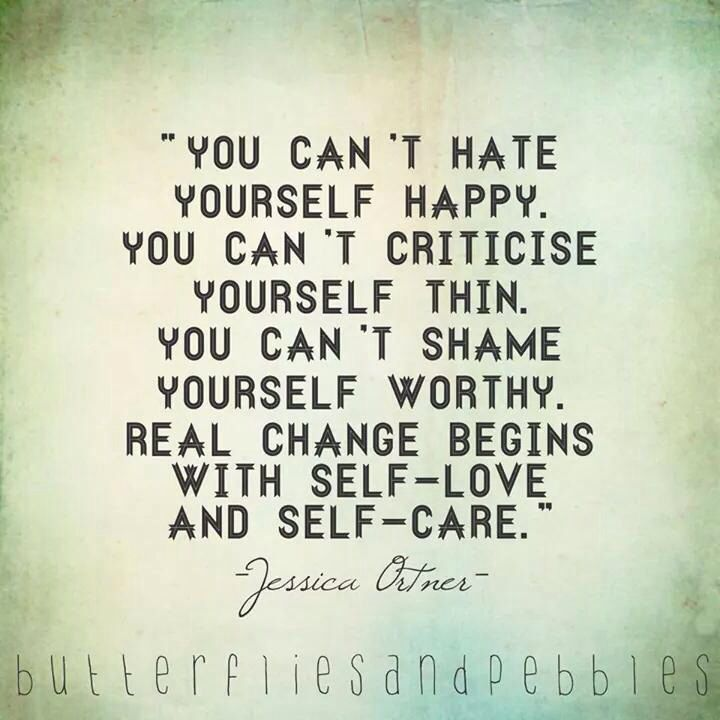 You can't hate yourself happy. You can't criticize yourself thin. You can't shame yourself worthy. Real change begins with self-love and self-care.                                                                                                                                                      More
