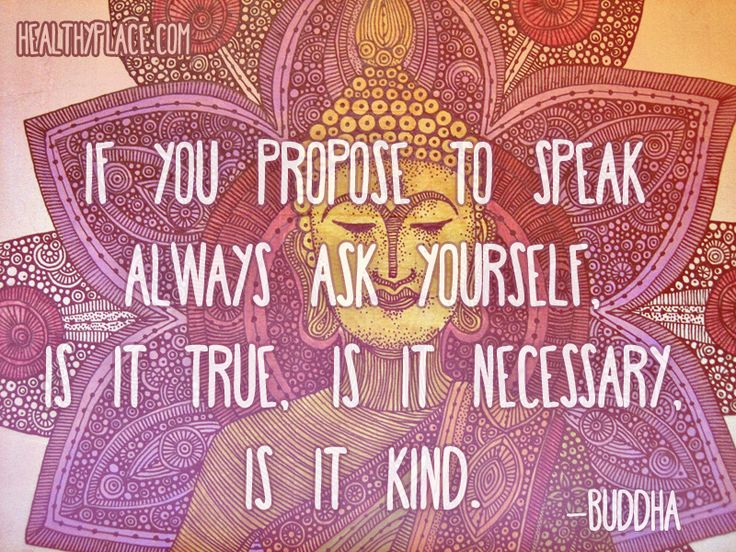 Positive quote: If you propose to speak, always ask yourself, is it true, is it necessary, is it kind.    www.HealthyPlace.com