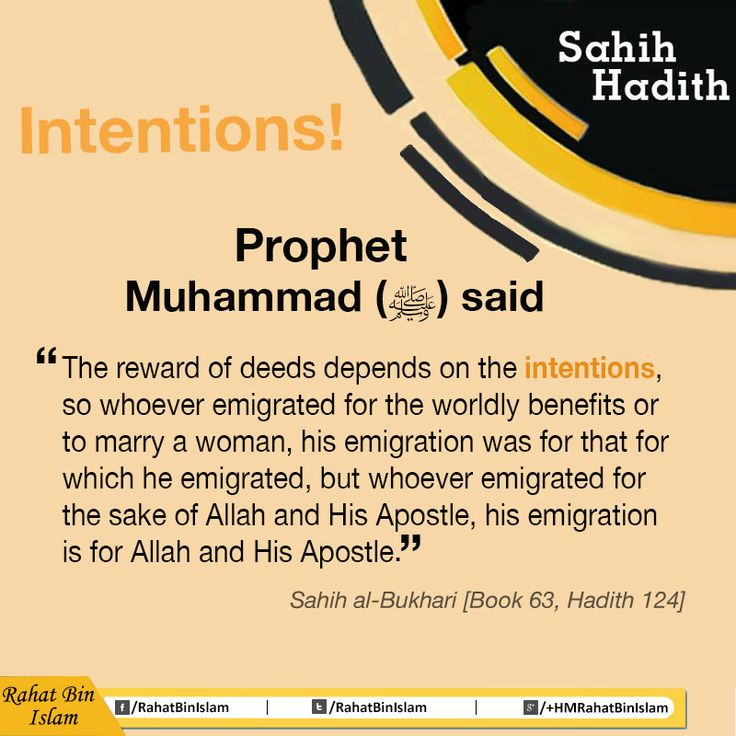"Umar (May Allah be pleased with him) narrated that: I heard the Prophet (ﷺ) saying, ""The reward of deeds depends on the intentions, so whoever emigrated for the worldly benefits or to marry a woman, his emigration was for that for which he emigrated, but whoever emigrated for the Sake of Allah and His Apostle, his emigration is for Allah and His Apostle."" [Reference : Sahih al-Bukhari 3898] 