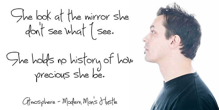 """""""She look at the mirror, she don't see what I see.  She holds no history of how precious she be.""""  Modern Man's Hustle  <3  Atmosphere  <3"""