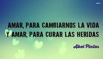 """""""Amar para cambiarnos la vida y amar, para curar las heridas"""" Abel Pintos"""