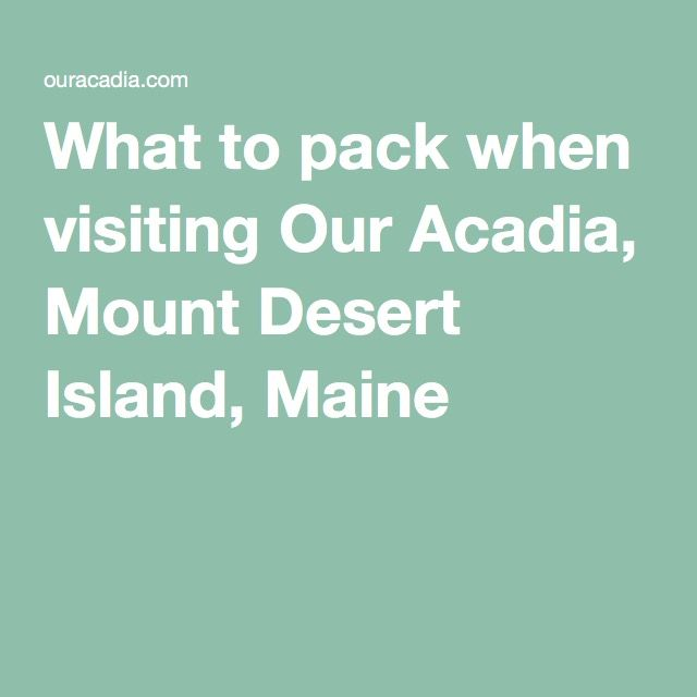 What to pack when visiting Our Acadia, Mount Desert Island, Maine