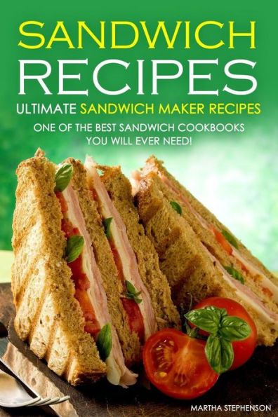 Sandwich Recipes - Ultimate Sandwich Maker Recipes: One of the Best Sandwich Cookbooks You Will Ever