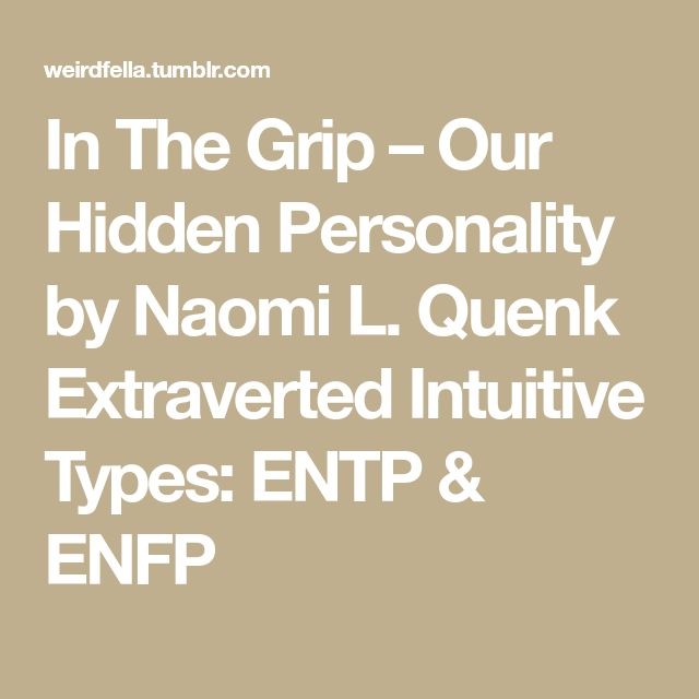 In The Grip – Our Hidden Personality by Naomi L. Quenk Extraverted Intuitive Types: ENTP & ENFP