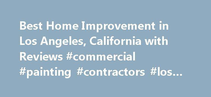 Best Home Improvement in Los Angeles, California with Reviews #commercial #painting #contractors #los #angeles http://raleigh.remmont.com/best-home-improvement-in-los-angeles-california-with-reviews-commercial-painting-contractors-los-angeles/  # Los Angeles, CA Home Improvement To whom it may concern, Would you like make a renovation or simply enhance your home for the summer? Well if you thought about it and answered 'Yes' then seek no more because you just came in contact with the best in…