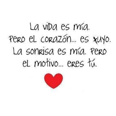 La vida es mía. Pero el corazón... es tuyo. La sonrisa es mía. Pero el motivo... eres tú.
