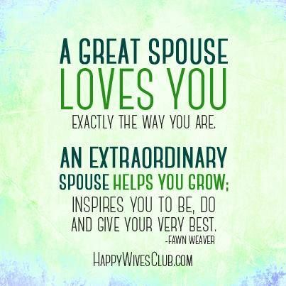A great spouse loves you exactly the way you are. An extraordinary spouse helps you grow; inspires you to be, do and give your very best. -Fawn Weaver