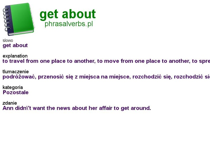 #phrasalverbs.pl, word: #get about, explanation: to travel from one place to another, to move from one place to another, to spread news, to spread gossip, translation: podróżować, przenosić się z miejsca na miejsce, rozchodzić się, rozchodzić się - o wiadomościach