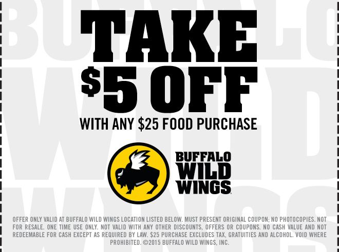 Take $5 off with any $25 food purchase Buffalo Wild Wings. Offer only valid at Buffalo Wild Wings location listed below. Must present original coupon; no photocopies. Not for resale. One time use only. Not valid with any other discounts, offers or coupons. No cash value and not redeemable for cash except as required by law. $25 purchase excludes tax, gratuities and alcohol. Void where prohobited. (c) 2015 Buffalo Wild Wings Inc.