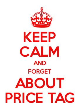 KEEP CALM AND FORGET ABOUT PRICE TAG