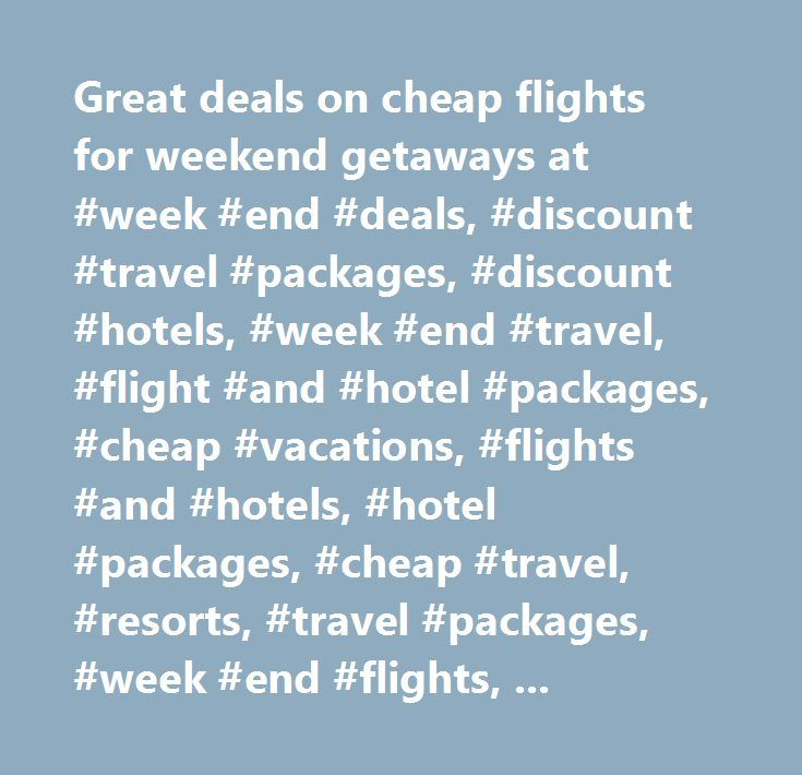 Great deals on cheap flights for weekend getaways at #week #end #deals, #discount #travel #packages, #discount #hotels, #week #end #travel, #flight #and #hotel #packages, #cheap #vacations, #flights #and #hotels, #hotel #packages, #cheap #travel, #resorts, #travel #packages, #week #end #flights, #flight #deals, #discount #flights, #up #to #60% #off #hotels, #car #rental #deals, #travel #coupons, #week #end #air, #travel #cheap…