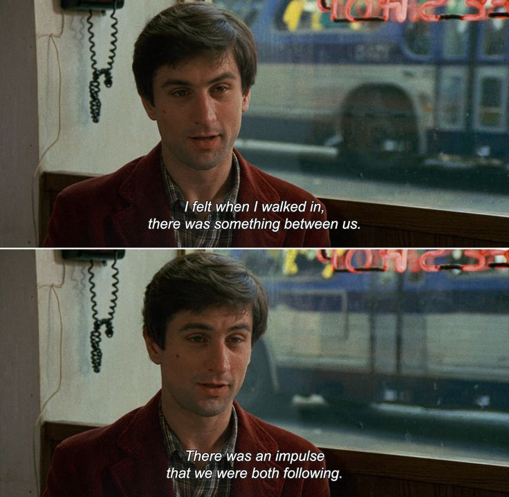 ― Taxi Driver (1976) Travis: I felt when I walked in, there was something between us. There was an impulse that we were both following.