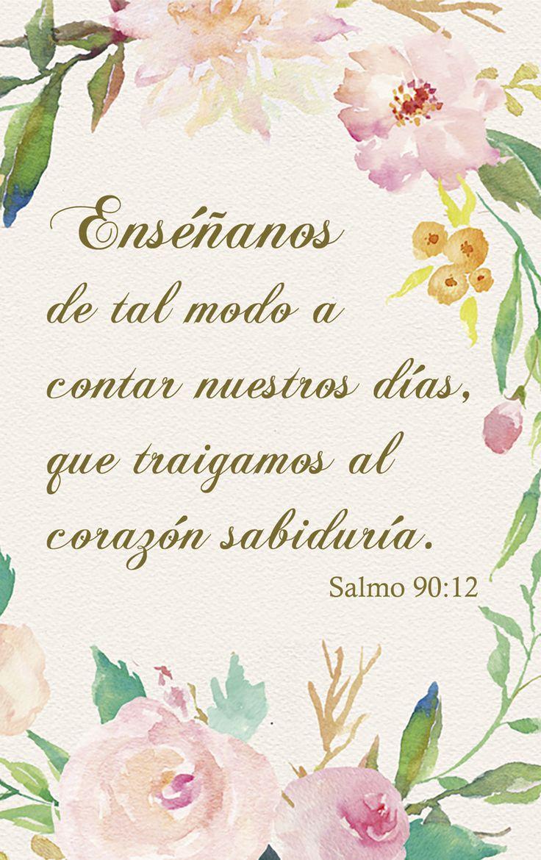 Salmos 90:12 Enséñanos de tal modo a contar nuestros días, que traigamos al corazón sabiduría.