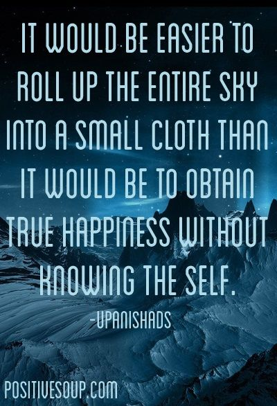 http://positivesoup.tumblr.com It would be easier to roll up the entire sky into a small cloth than it would be to obtain true happiness without knowing the self. - Upanishads
