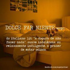 """DOLCE FAR NIENTE (exp.); em italiano: suave indolência ou relaxamento indulgente. o prazer de estar ocioso. """"a doçura de não fazer nada""""."""
