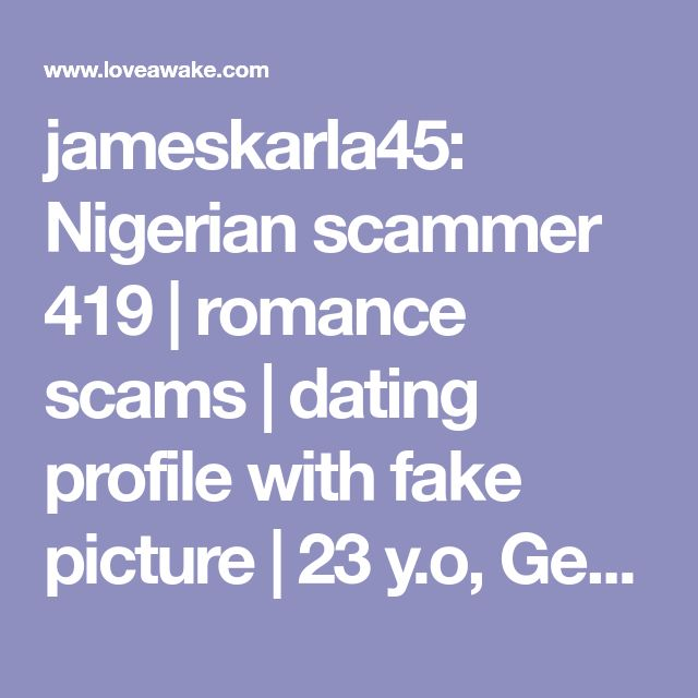 jameskarla45: Nigerian scammer 419   romance scams   dating profile with fake picture   23 y.o, Germany, Berlin   Capricorn