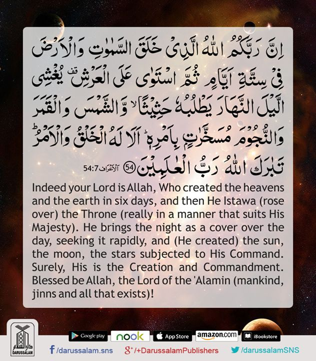 Quran's Lesson - Surah Al-A'raf 7, Verse 54, Part 8 Indeed your Lord is Allah, Who created the heavens and the earth in six days, and then He Istawa (rose over) the Throne (really in a manner that suits His Majesty). He brings the night as a cover over the day, seeking it rapidly, and (He created) the sun, the moon, the stars subjected to His Command. Surely, His is the Creation and Commandment. #DarussalamPublishers #AyatOfTheDay #Quran #VersesOfQuran