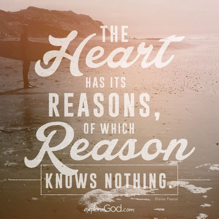 """""""The heart has its reasons, of which reason knows nothing."""" -Blaise Pascal"""